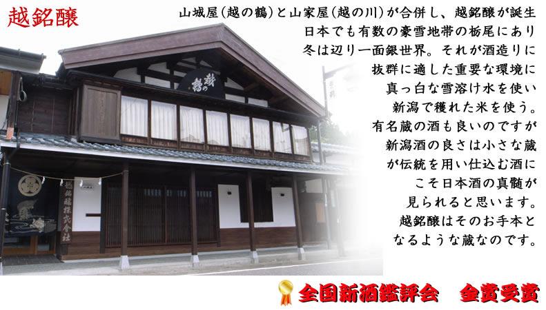 山城屋(越の鶴)と山家屋(越の川)が合併し、越銘醸が誕生。日本でも有数の豪雪地帯の栃尾にあり、冬は辺り一面銀世界。それが酒造りにとても重要な環境。真っ白な雪溶け水を使い、           新潟で穫れた米を使う。有名蔵の酒も良いのですが新潟酒の良さは小さな蔵が伝統を用い仕込む酒にこそ真髄が見られると思います。越銘醸はそのお手本となるような蔵なのです。